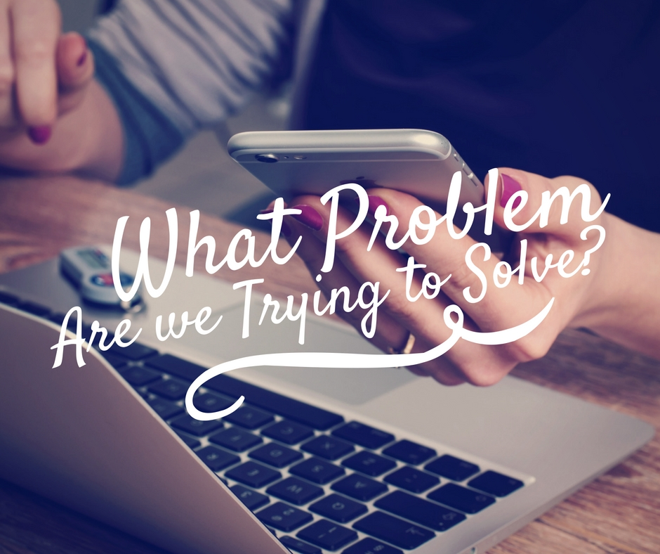 "The Question is ""What is the Problem We are Trying to Solve?"""